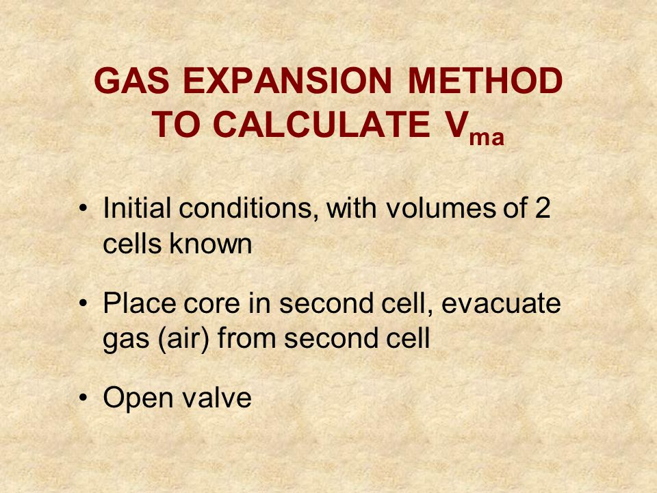 GAS EXPANSION METHOD TO CALCULATE V ma Initial conditions, with volumes of 2 cells known Place core in second cell, evacuate gas (air) from second cel
