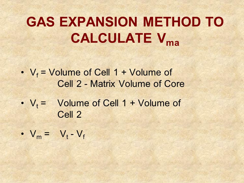 GAS EXPANSION METHOD TO CALCULATE V ma V f = Volume of Cell 1 + Volume of Cell 2 - Matrix Volume of Core V t =Volume of Cell 1 + Volume of Cell 2 V m