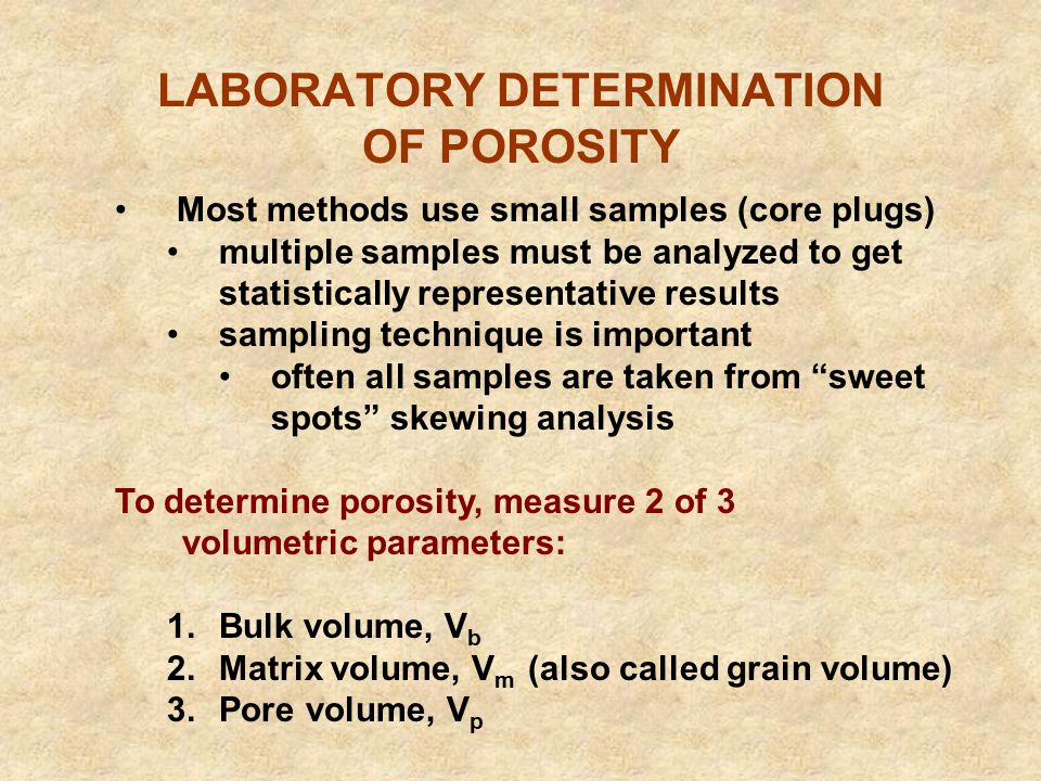 LABORATORY DETERMINATION OF POROSITY Most methods use small samples (core plugs) multiple samples must be analyzed to get statistically representative