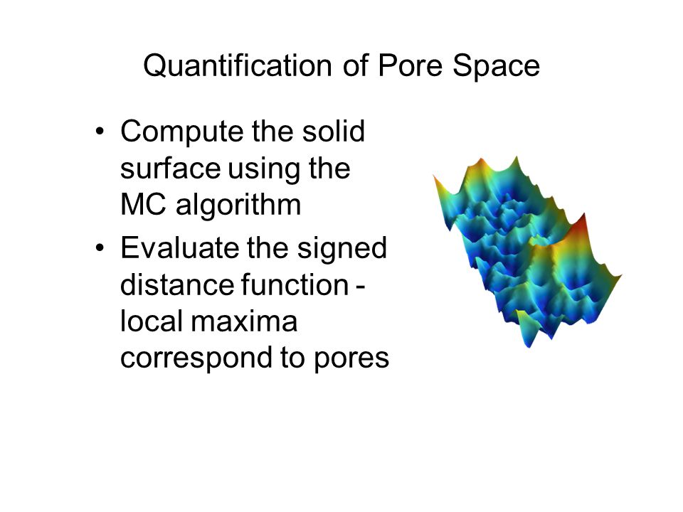 Quantification of Pore Space Compute the solid surface using the MC algorithm Evaluate the signed distance function - local maxima correspond to pores