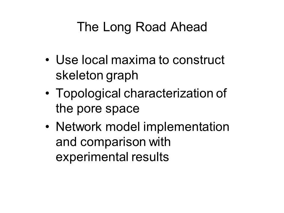 The Long Road Ahead Use local maxima to construct skeleton graph Topological characterization of the pore space Network model implementation and comparison with experimental results