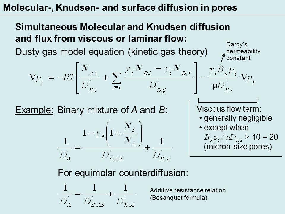 Molecular-, Knudsen- and surface diffusion in pores Simultaneous Molecular and Knudsen diffusion and flux from viscous or laminar flow: Diffusion in a multicomponent mixture: Sometimes Stefan-Maxwell replaced by less complicated equivalent binary mixture equation: