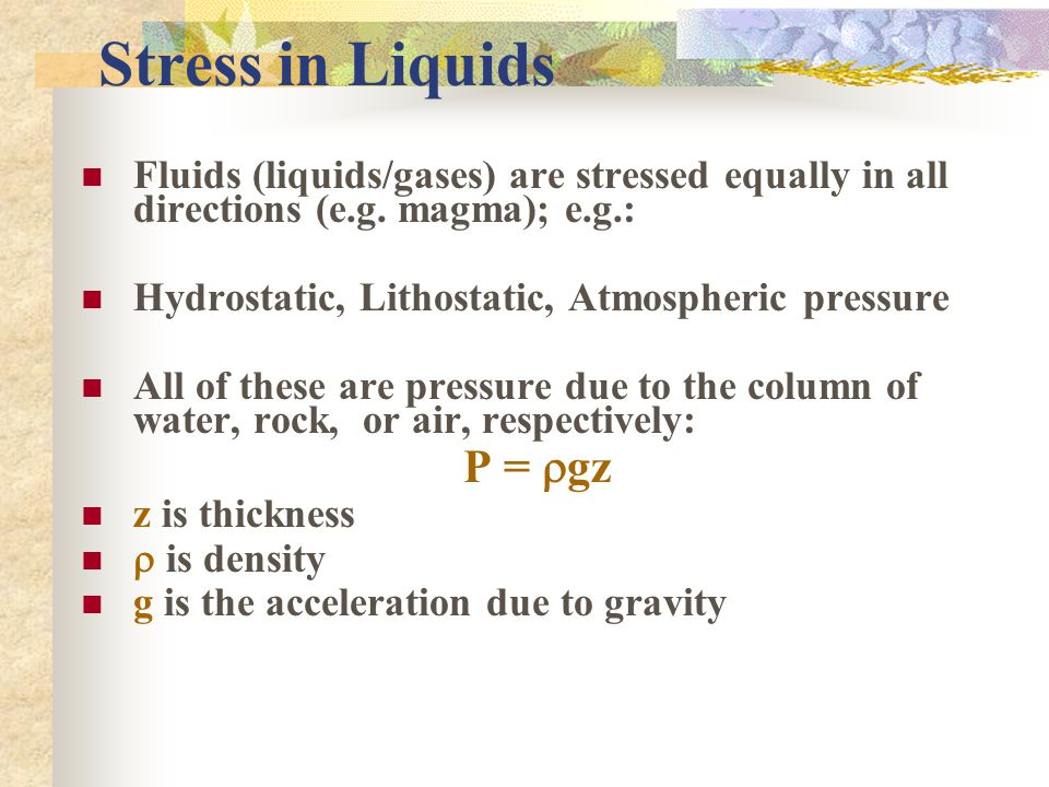 Stress in Liquids Fluids (liquids/gases) are stressed equally in all directions (e.g. magma); e.g.: Hydrostatic, Lithostatic, Atmospheric pressure All