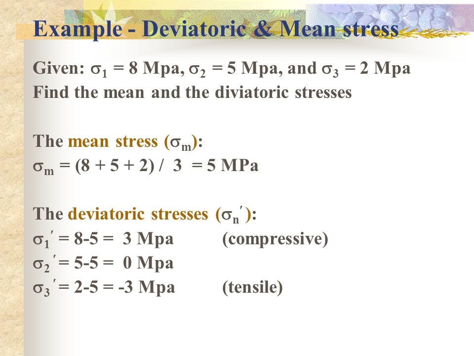 Example - Deviatoric & Mean stress Given:  1 = 8 Mpa,  2 = 5 Mpa, and  3 = 2 Mpa Find the mean and the diviatoric stresses The mean stress (  m ):