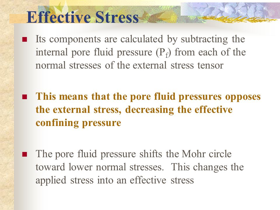 Effective Stress Its components are calculated by subtracting the internal pore fluid pressure (P f ) from each of the normal stresses of the external