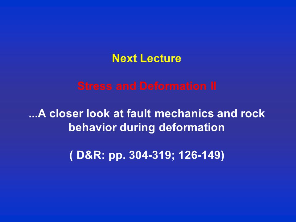 Next Lecture Stress and Deformation II...A closer look at fault mechanics and rock behavior during deformation ( D&R: pp.
