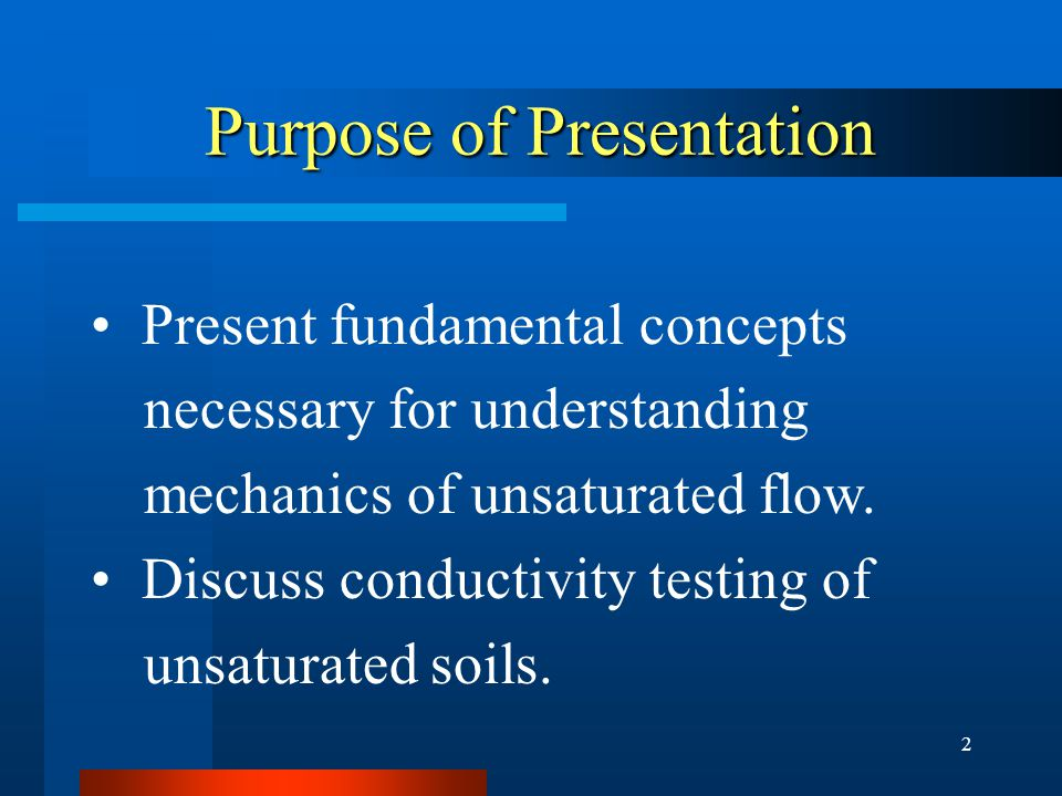 2 Purpose of Presentation Present fundamental concepts necessary for understanding mechanics of unsaturated flow.