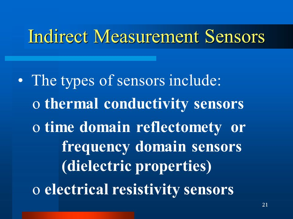 21 Indirect Measurement Sensors The types of sensors include: o thermal conductivity sensors o time domain reflectomety or frequency domain sensors (dielectric properties) o electrical resistivity sensors