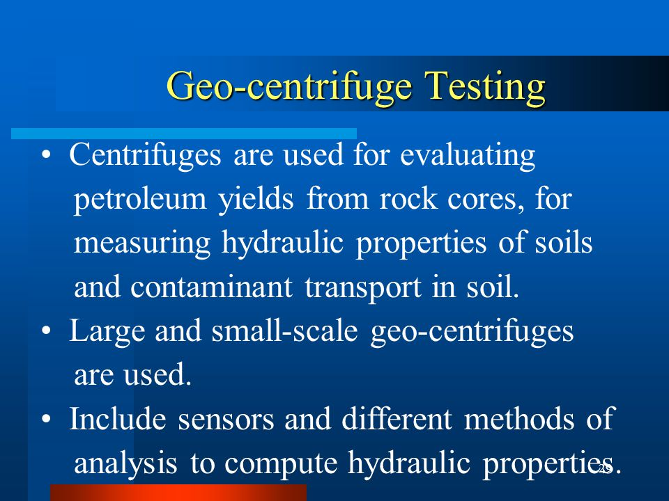 29 Geo-centrifuge Testing Geo-centrifuge Testing Centrifuges are used for evaluating petroleum yields from rock cores, for measuring hydraulic properties of soils and contaminant transport in soil.
