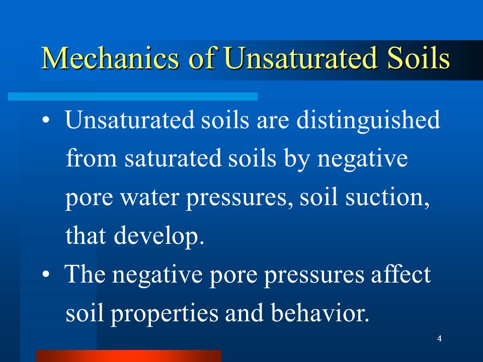 4 Mechanics of Unsaturated Soils Mechanics of Unsaturated Soils Unsaturated soils are distinguished from saturated soils by negative pore water pressures, soil suction, that develop.