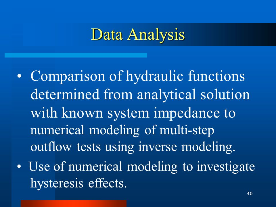 40 Data Analysis Comparison of hydraulic functions determined from analytical solution with known system impedance to numerical modeling of multi-step outflow tests using inverse modeling.