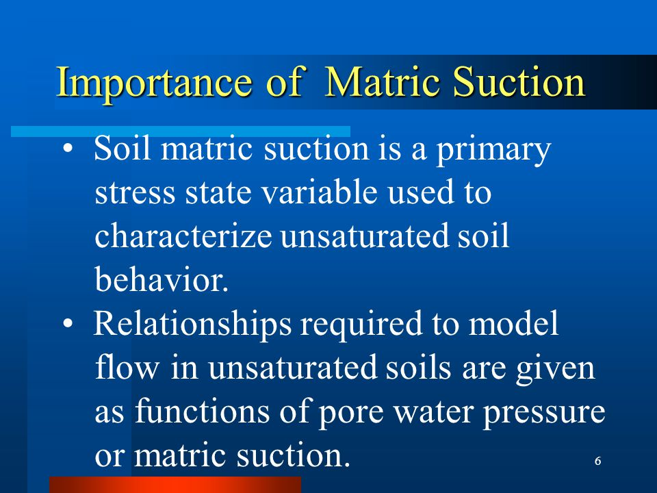 6 Importance of Matric Suction Soil matric suction is a primary stress state variable used to characterize unsaturated soil behavior.