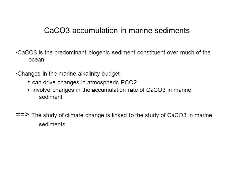 CaCO3 accumulation in marine sediments CaCO3 is the predominant biogenic sediment constituent over much of the ocean Changes in the marine alkalinity budget can drive changes in atmospheric PCO2 involve changes in the accumulation rate of CaCO3 in marine sediment ==> The study of climate change is linked to the study of CaCO3 in marine sediments