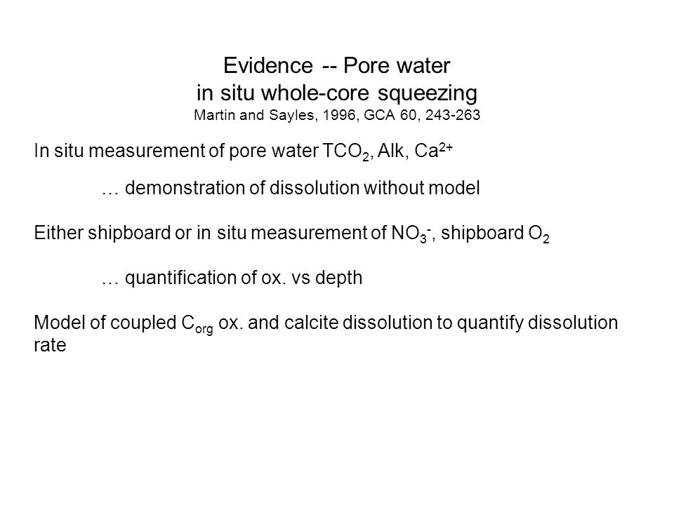 Evidence -- Pore water in situ whole-core squeezing Martin and Sayles, 1996, GCA 60, 243-263 In situ measurement of pore water TCO 2, Alk, Ca 2+ … demonstration of dissolution without model Either shipboard or in situ measurement of NO 3 -, shipboard O 2 … quantification of ox.