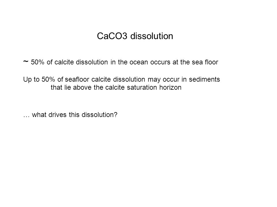 CaCO3 dissolution ~ 50% of calcite dissolution in the ocean occurs at the sea floor Up to 50% of seafloor calcite dissolution may occur in sediments that lie above the calcite saturation horizon … what drives this dissolution