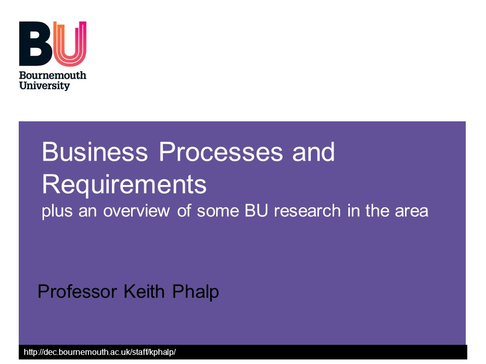 http://dec.bournemouth.ac.uk/staff/kphalp/ Business Processes and Requirements plus an overview of some BU research in the area Professor Keith Phalp