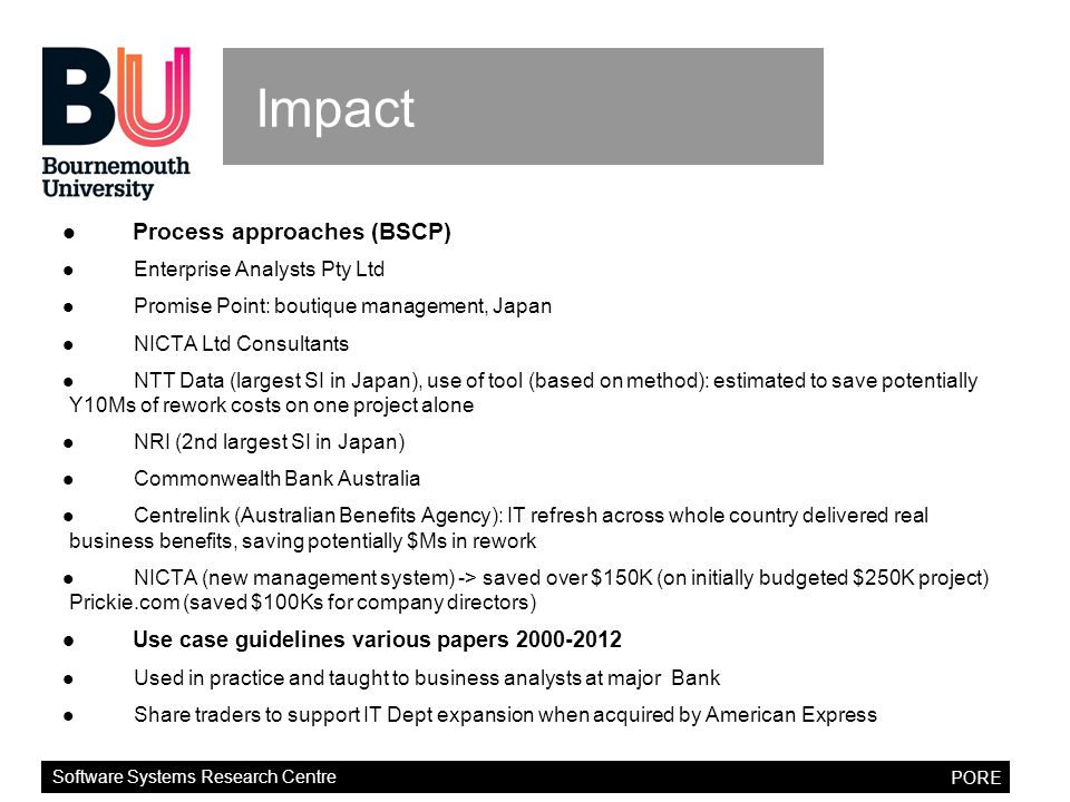 Software Systems Research Centre PORE Impact Process approaches (BSCP) Enterprise Analysts Pty Ltd Promise Point: boutique management, Japan NICTA Ltd Consultants NTT Data (largest SI in Japan), use of tool (based on method): estimated to save potentially Y10Ms of rework costs on one project alone NRI (2nd largest SI in Japan) Commonwealth Bank Australia Centrelink (Australian Benefits Agency): IT refresh across whole country delivered real business benefits, saving potentially $Ms in rework NICTA (new management system) -> saved over $150K (on initially budgeted $250K project) Prickie.com (saved $100Ks for company directors) Use case guidelines various papers 2000-2012 Used in practice and taught to business analysts at major Bank Share traders to support IT Dept expansion when acquired by American Express