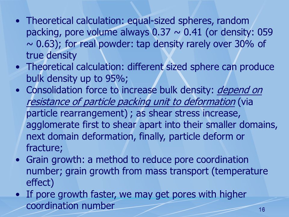 16 Theoretical calculation: equal-sized spheres, random packing, pore volume always 0.37 ~ 0.41 (or density: 059 ~ 0.63); for real powder: tap density rarely over 30% of true density Theoretical calculation: different sized sphere can produce bulk density up to 95%; Consolidation force to increase bulk density: depend on resistance of particle packing unit to deformation (via particle rearrangement) ; as shear stress increase, agglomerate first to shear apart into their smaller domains, next domain deformation, finally, particle deform or fracture; Grain growth: a method to reduce pore coordination number; grain growth from mass transport (temperature effect) If pore growth faster, we may get pores with higher coordination number
