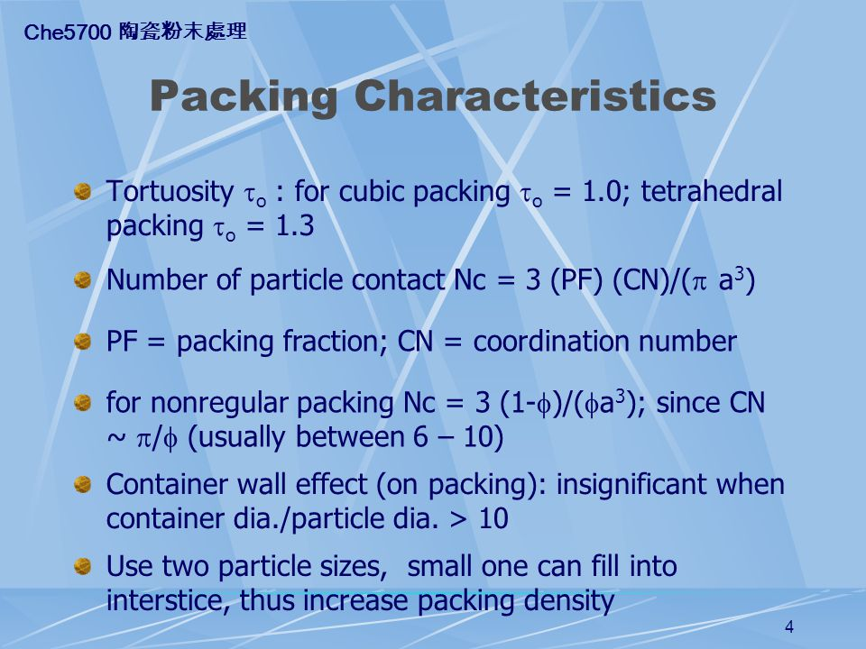 4 Packing Characteristics Tortuosity  o : for cubic packing  o = 1.0; tetrahedral packing  o = 1.3 Number of particle contact Nc = 3 (PF) (CN)/(  a 3 ) PF = packing fraction; CN = coordination number for nonregular packing Nc = 3 (1-  )/(  a 3 ); since CN ~  /  (usually between 6 – 10) Container wall effect (on packing): insignificant when container dia./particle dia.