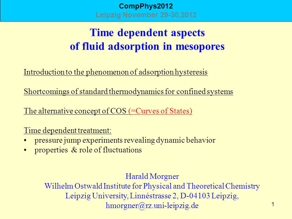 1 Time dependent aspects of fluid adsorption in mesopores Harald Morgner Wilhelm Ostwald Institute for Physical and Theoretical Chemistry Leipzig University, Linnéstrasse 2, D-04103 Leipzig, hmorgner@rz.uni-leipzig.de Introduction to the phenomenon of adsorption hysteresis Shortcomings of standard thermodynamics for confined systems The alternative concept of COS (=Curves of States) Time dependent treatment: pressure jump experiments revealing dynamic behavior properties & role of fluctuations CompPhys2012 Leipzig November 29-30,2012