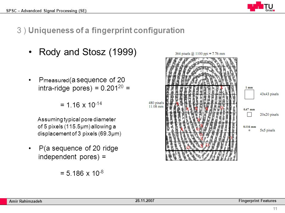 SPSC – Advandced Signal Processing (SE) Professor Horst Cerjak, 19.12.2005 11 Amir Rahimzadeh 28.11.2007 Fingerprint Features 3 ) Uniqueness of a fingerprint configuration Rody and Stosz (1999) P measured (a sequence of 20 intra-ridge pores) = 0.201 20 = = 1.16 x 10 -14 Assuming typical pore diameter of 5 pixels (115.5µm) allowing a displacement of 3 pixels (69.3µm)‏ P(a sequence of 20 ridge independent pores) = = 5.186 x 10 -8