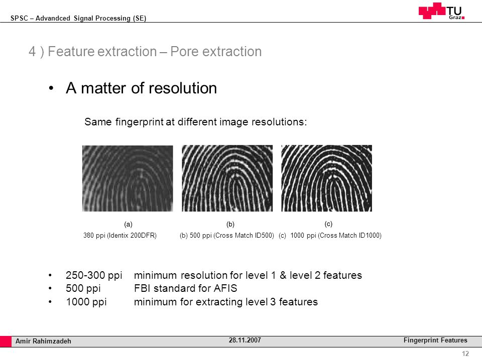 SPSC – Advandced Signal Processing (SE) Professor Horst Cerjak, 19.12.2005 12 Amir Rahimzadeh 28.11.2007 Fingerprint Features 4 ) Feature extraction – Pore extraction A matter of resolution Same fingerprint at different image resolutions: 380 ppi (Identix 200DFR) (b) 500 ppi (Cross Match ID500) (c) 1000 ppi (Cross Match ID1000)‏ 250-300 ppi minimum resolution for level 1 & level 2 features 500 ppi FBI standard for AFIS 1000 ppi minimum for extracting level 3 features