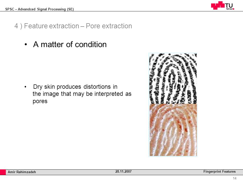 SPSC – Advandced Signal Processing (SE) Professor Horst Cerjak, 19.12.2005 14 Amir Rahimzadeh 28.11.2007 Fingerprint Features 4 ) Feature extraction – Pore extraction A matter of condition Dry skin produces distortions in the image that may be interpreted as pores