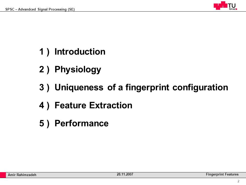 SPSC – Advandced Signal Processing (SE) Professor Horst Cerjak, 19.12.2005 2 Amir Rahimzadeh 28.11.2007 Fingerprint Features 1 ) Introduction 2 ) Physiology 3 ) Uniqueness of a fingerprint configuration 4 ) Feature Extraction 5 ) Performance