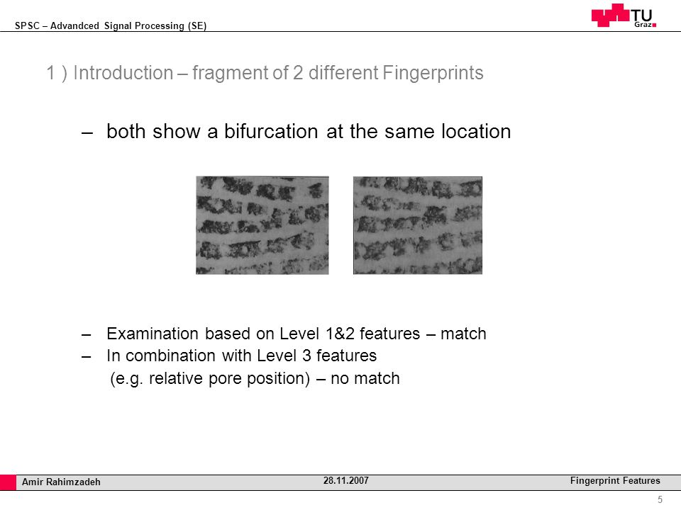 SPSC – Advandced Signal Processing (SE) Professor Horst Cerjak, 19.12.2005 5 Amir Rahimzadeh 28.11.2007 Fingerprint Features 1 ) Introduction – fragment of 2 different Fingerprints –both show a bifurcation at the same location –Examination based on Level 1&2 features – match –In combination with Level 3 features (e.g.