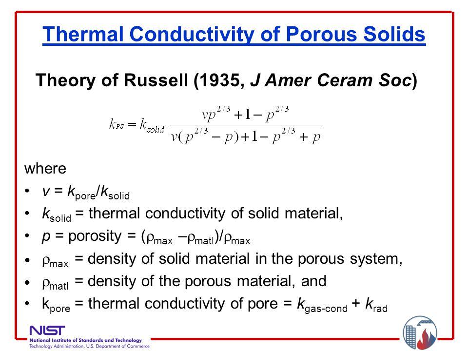 Thermal Conductivity of Porous Solids where v = k pore /k solid k solid = thermal conductivity of solid material, p = porosity = (  max –  matl )/  max   max = density of solid material in the porous system,   matl = density of the porous material, and k pore = thermal conductivity of pore = k gas-cond + k rad Theory of Russell (1935, J Amer Ceram Soc)