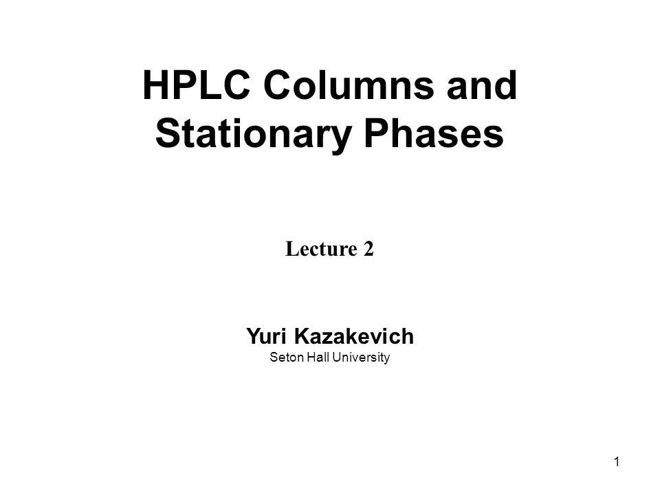 1 HPLC Columns and Stationary Phases Lecture 2 Yuri Kazakevich Seton Hall University
