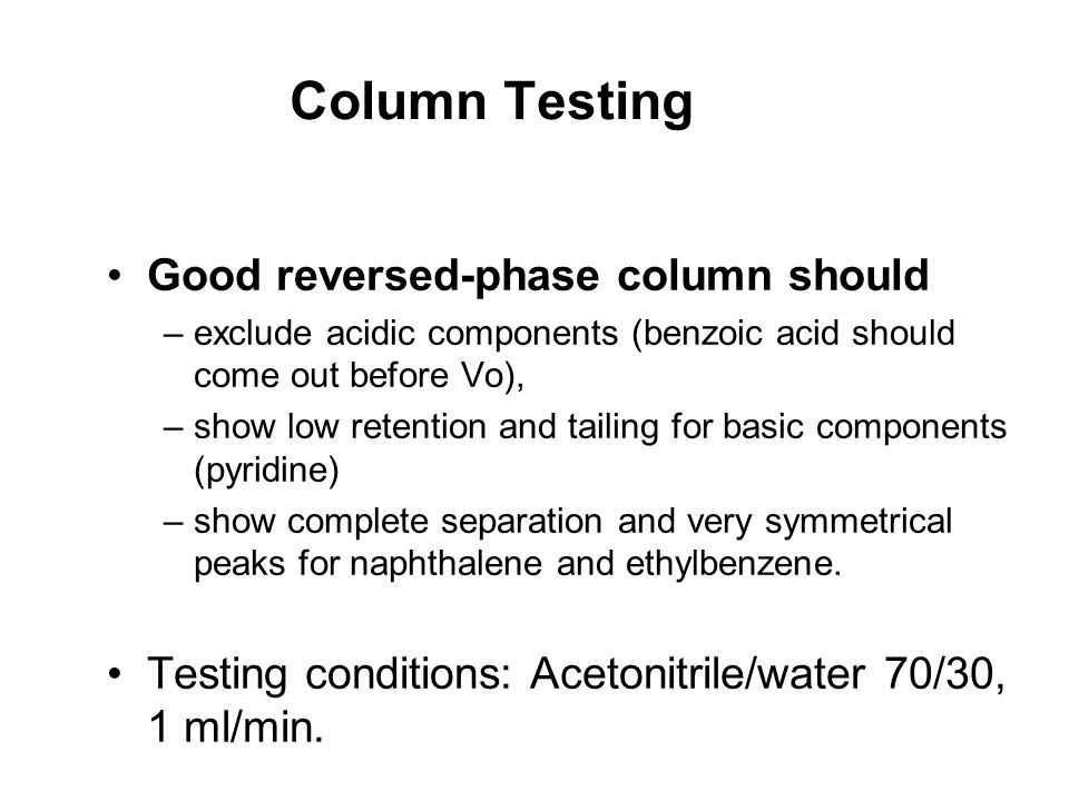 Column Testing Good reversed-phase column should –exclude acidic components (benzoic acid should come out before Vo), –show low retention and tailing for basic components (pyridine) –show complete separation and very symmetrical peaks for naphthalene and ethylbenzene.