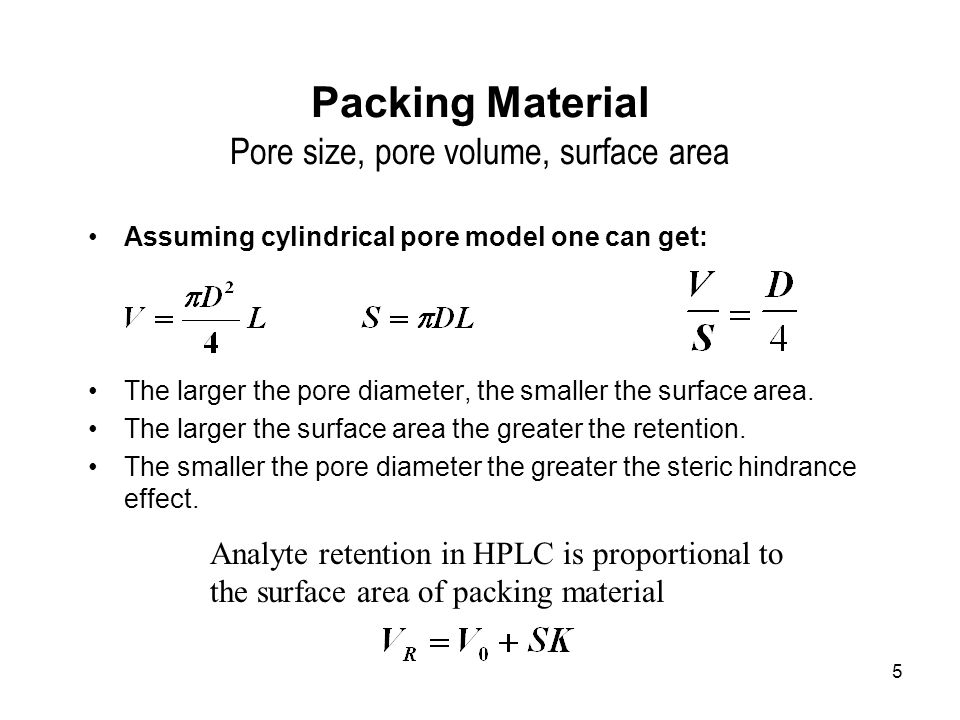 5 Packing Material Pore size, pore volume, surface area Assuming cylindrical pore model one can get: The larger the pore diameter, the smaller the surface area.