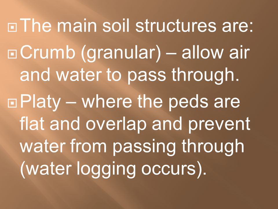  The main soil structures are:  Crumb (granular) – allow air and water to pass through.