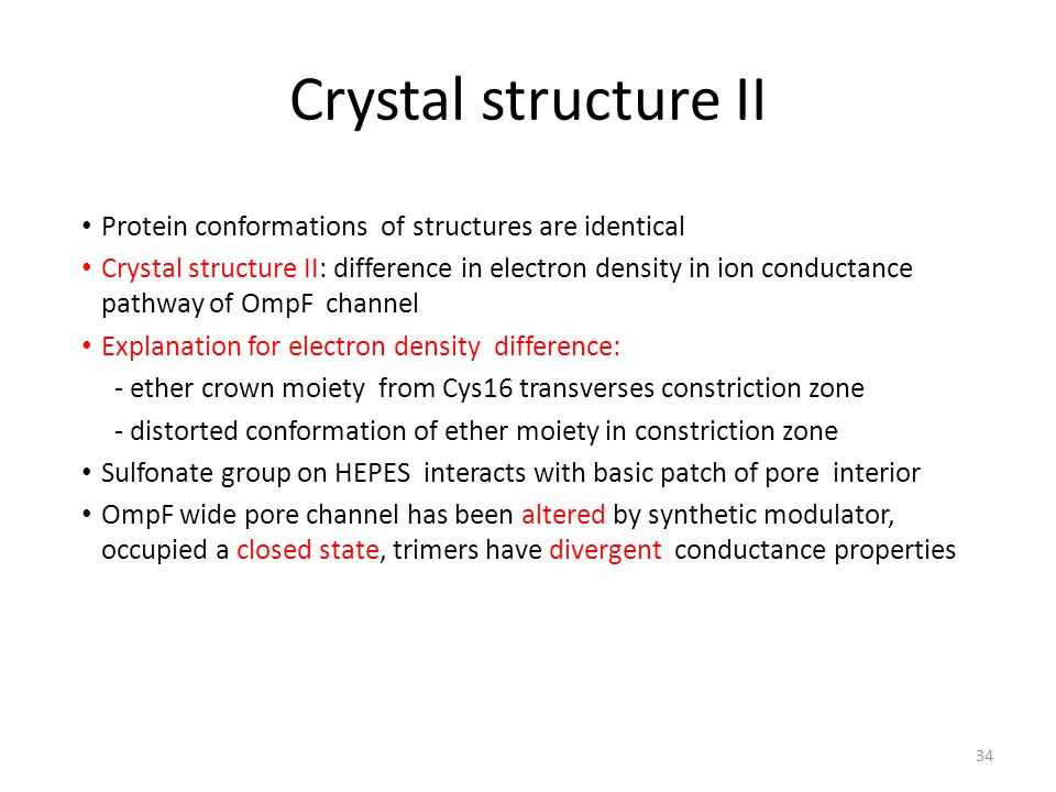 Crystal structure II Protein conformations of structures are identical Crystal structure II: difference in electron density in ion conductance pathway of OmpF channel Explanation for electron density difference: - ether crown moiety from Cys16 transverses constriction zone - distorted conformation of ether moiety in constriction zone Sulfonate group on HEPES interacts with basic patch of pore interior OmpF wide pore channel has been altered by synthetic modulator, occupied a closed state, trimers have divergent conductance properties 34