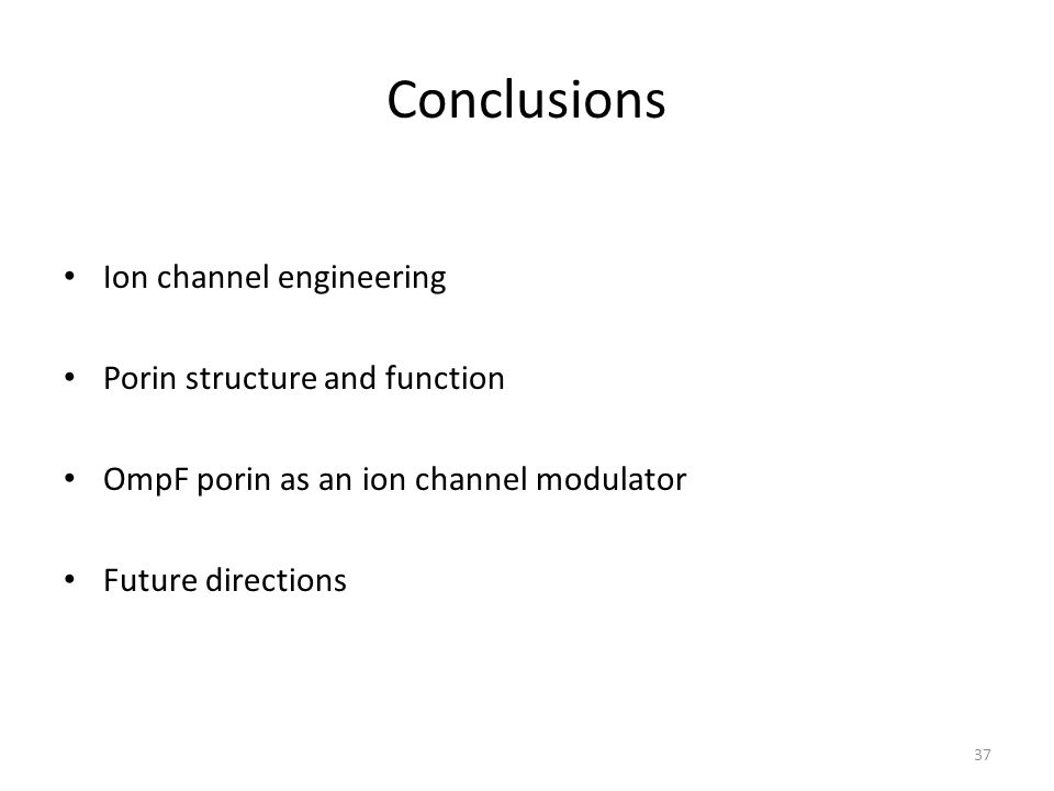 Conclusions Ion channel engineering Porin structure and function OmpF porin as an ion channel modulator Future directions 37