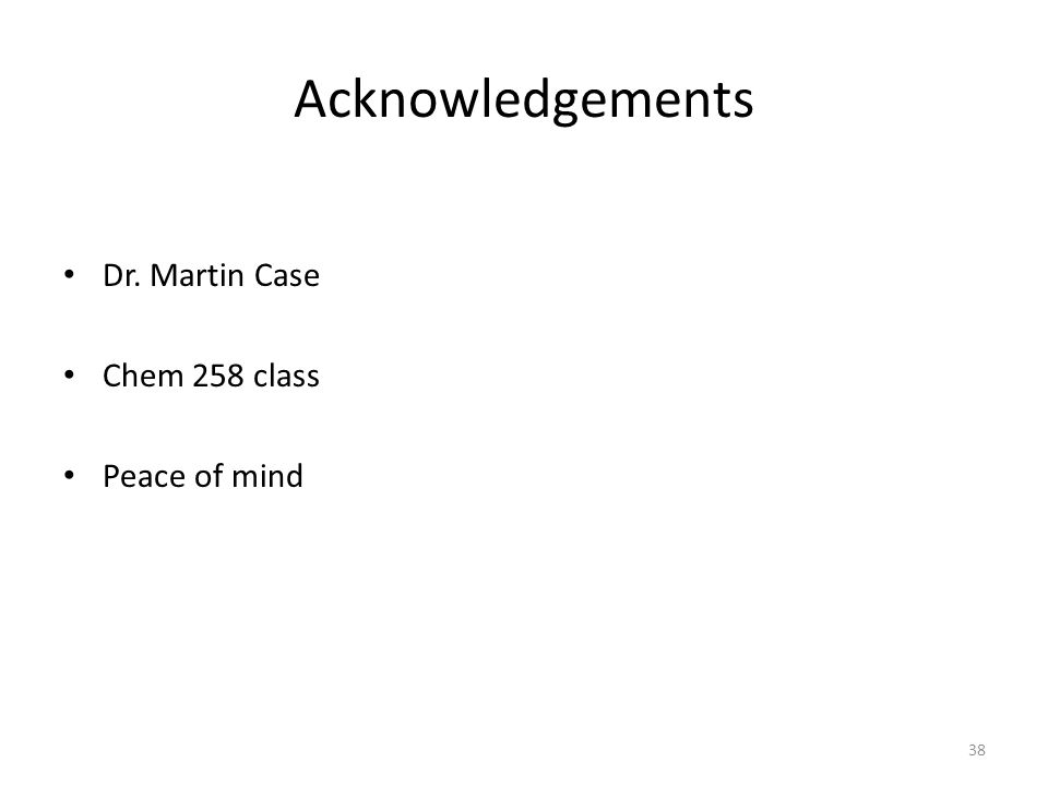 Acknowledgements Dr. Martin Case Chem 258 class Peace of mind 38