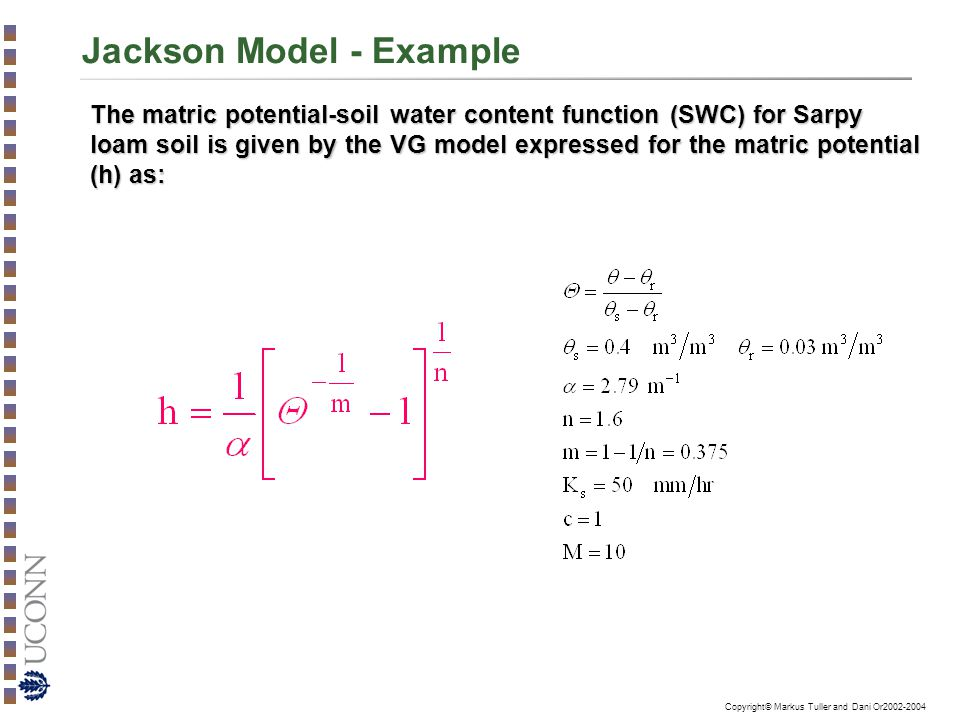 Copyright© Markus Tuller and Dani Or2002-2004 Jackson Model - Example The matric potential-soil water content function (SWC) for Sarpy loam soil is given by the VG model expressed for the matric potential (h) as: