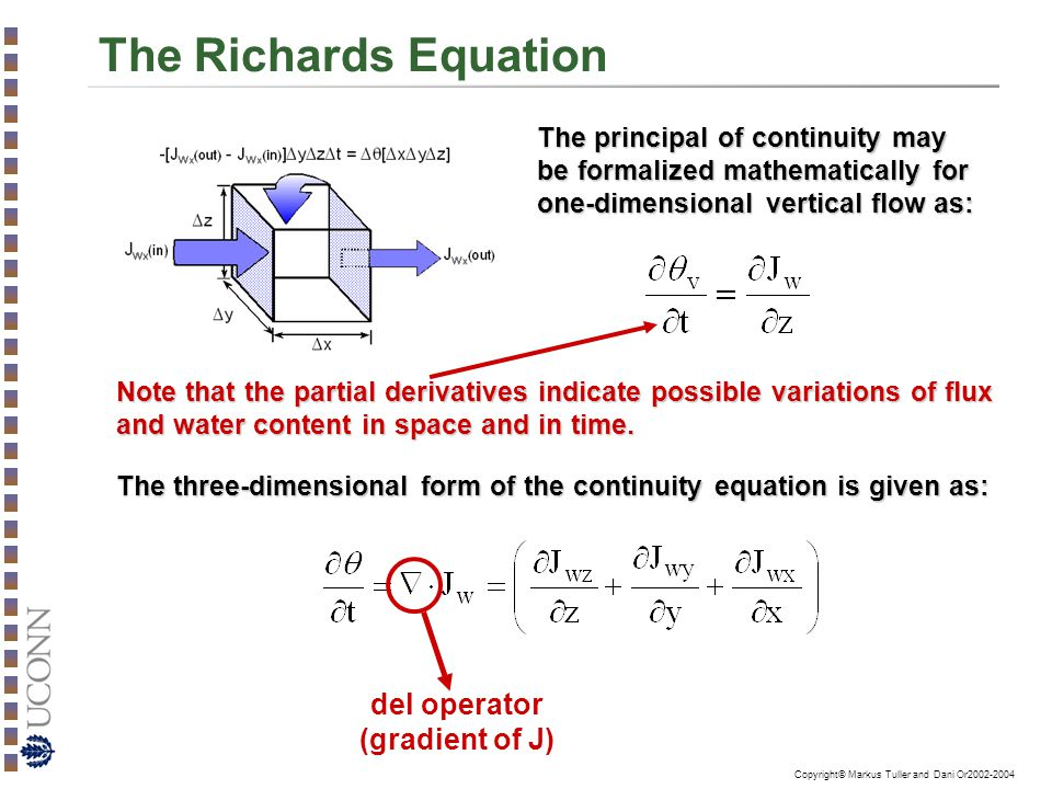 Copyright© Markus Tuller and Dani Or2002-2004 The Richards Equation The principal of continuity may be formalized mathematically for one-dimensional vertical flow as: Note that the partial derivatives indicate possible variations of flux and water content in space and in time.