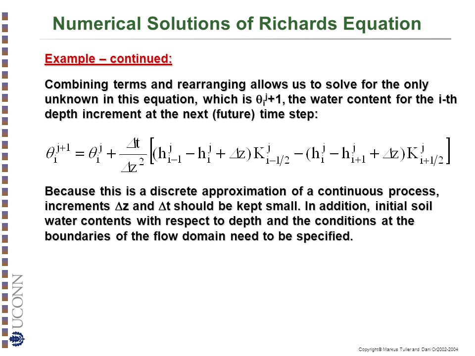 Copyright© Markus Tuller and Dani Or2002-2004 Numerical Solutions of Richards Equation Example – continued: Combining terms and rearranging allows us to solve for the only unknown in this equation, which is  i j +1, the water content for the i-th depth increment at the next (future) time step: Because this is a discrete approximation of a continuous process, increments  z and  t should be kept small.