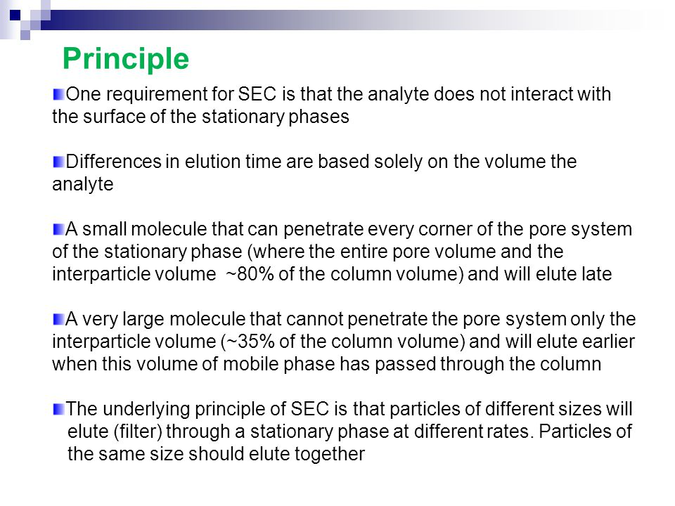 One requirement for SEC is that the analyte does not interact with the surface of the stationary phases Differences in elution time are based solely o