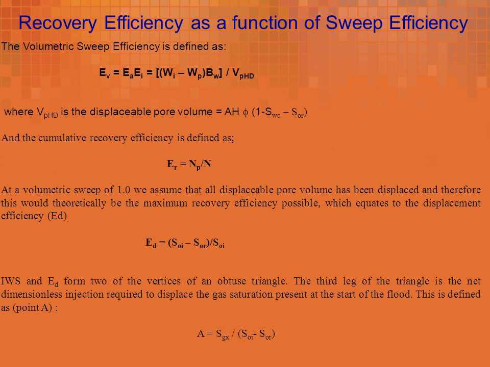 Recovery Efficiency as a function of Sweep Efficiency The Volumetric Sweep Efficiency is defined as: E v = E a E i = [(W i – W p )B w ] / V pHD where V pHD is the displaceable pore volume = AH  (1-S wc – S or ) And the cumulative recovery efficiency is defined as; E r = N p /N At a volumetric sweep of 1.0 we assume that all displaceable pore volume has been displaced and therefore this would theoretically be the maximum recovery efficiency possible, which equates to the displacement efficiency (Ed).