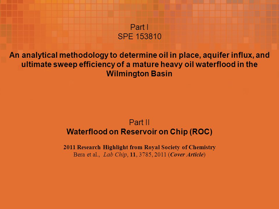 Part I SPE 153810 An analytical methodology to determine oil in place, aquifer influx, and ultimate sweep efficiency of a mature heavy oil waterflood in the Wilmington Basin Part II Waterflood on Reservoir on Chip (ROC) 2011 Research Highlight from Royal Society of Chemistry Bera et al., Lab Chip, 11, 3785, 2011 (Cover Article)