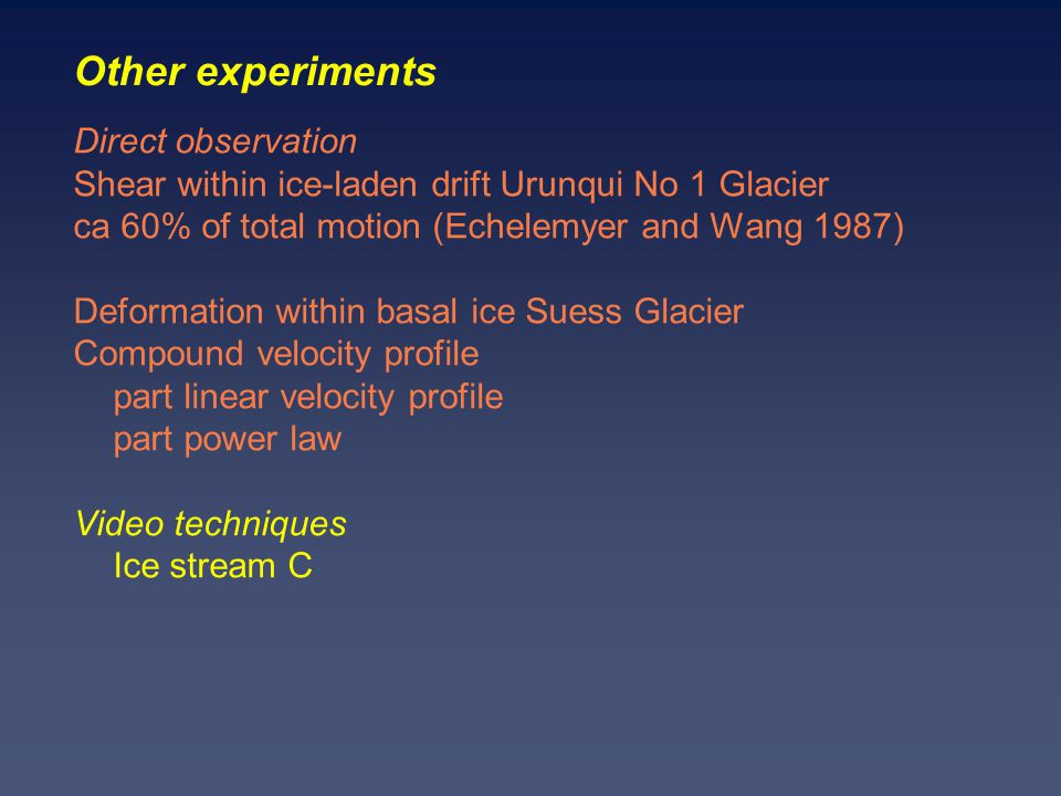 Other experiments Direct observation Shear within ice-laden drift Urunqui No 1 Glacier ca 60% of total motion (Echelemyer and Wang 1987) Deformation within basal ice Suess Glacier Compound velocity profile part linear velocity profile part power law Video techniques Ice stream C