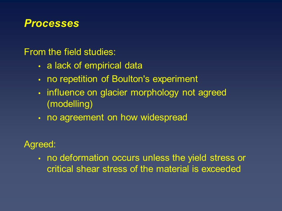 Processes From the field studies: a lack of empirical data no repetition of Boulton s experiment influence on glacier morphology not agreed (modelling) no agreement on how widespread Agreed: no deformation occurs unless the yield stress or critical shear stress of the material is exceeded