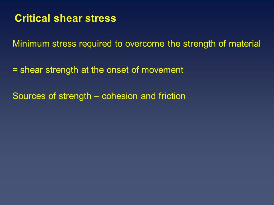 Critical shear stress Minimum stress required to overcome the strength of material = shear strength at the onset of movement Sources of strength – cohesion and friction