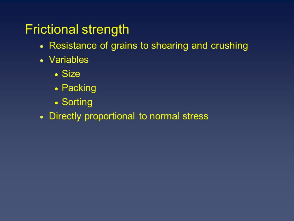 Frictional strength  Resistance of grains to shearing and crushing  Variables  Size  Packing  Sorting  Directly proportional to normal stress