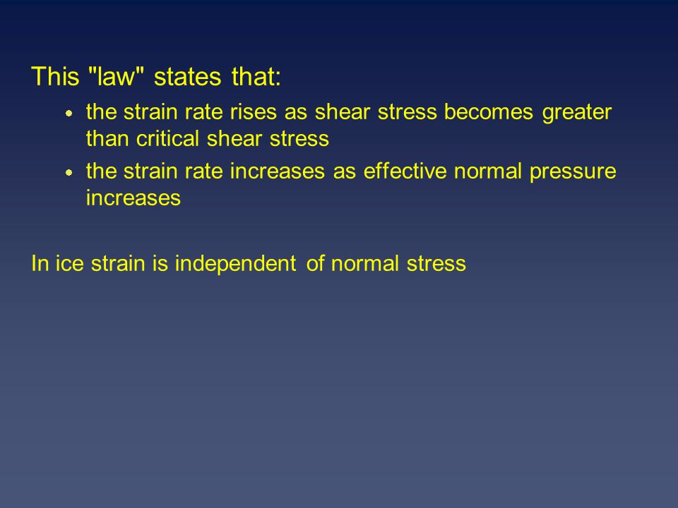 This law states that:  the strain rate rises as shear stress becomes greater than critical shear stress  the strain rate increases as effective normal pressure increases In ice strain is independent of normal stress