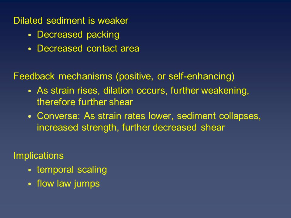 Dilated sediment is weaker  Decreased packing  Decreased contact area Feedback mechanisms (positive, or self-enhancing)  As strain rises, dilation occurs, further weakening, therefore further shear  Converse: As strain rates lower, sediment collapses, increased strength, further decreased shear Implications  temporal scaling  flow law jumps