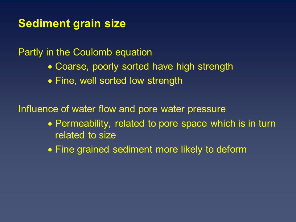 Sediment grain size Partly in the Coulomb equation  Coarse, poorly sorted have high strength  Fine, well sorted low strength Influence of water flow and pore water pressure  Permeability, related to pore space which is in turn related to size  Fine grained sediment more likely to deform